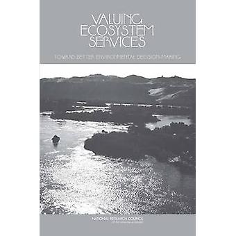 Valuing Ecosystem Services  Toward Better Environmental DecisionMaking by Committee on Assessing and Valuing the Services of Aquatic and Related Terrestrial Ecosystems & Water Science and Technology Board & Division on Earth and Life Studies & National Research Council