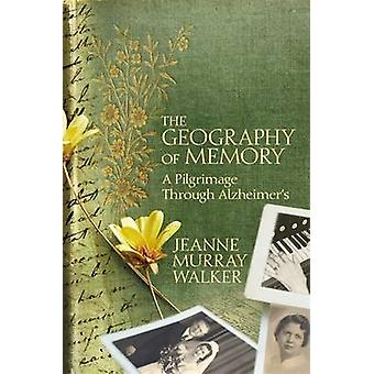 The Geography of Memory - A Pilgrimage Through Alzheimer's by Jeanne M