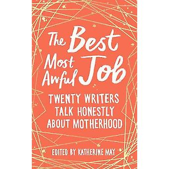 The Best - Most Awful Job - Twenty Writers Talk Honestly About Motherh