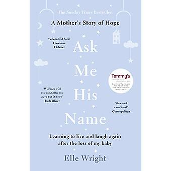 Ask Me His Name - Learning to live and laugh again after the loss of m