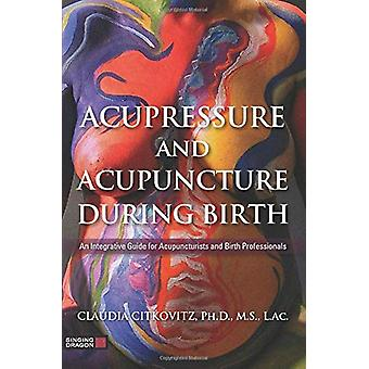 Acupressure and Acupuncture during Birth - An Integrative Guide for Ac