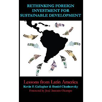 Rethinking Foreign Investment for Sustainable Development Lessons from Latin America by Gallagher & Kevin P