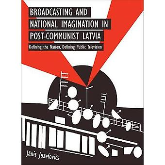 Broadcasting and National Imagination in PostCommunist Latvia Defining the Nation Defining Public Television