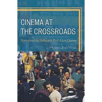Cinema at the Crossroads  Nation and the Subject in East Asian Cinema by Hyon Joo Yoo