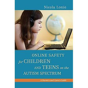 Online Safety for Children and Teens on the Autism Spectrum  A Parents and Carers Guide by Nicola Lonie