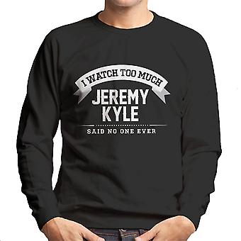 I Watch Too Much Jeremy Kyle Said No One Ever Men's Sweatshirt