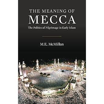 Innebörden av Mekka - politiken i pilgrimsfärd i tidig Islam av M.