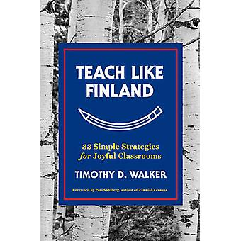 Teach Like Finland - 33 Simple Strategies for Joyful Classrooms by Tim