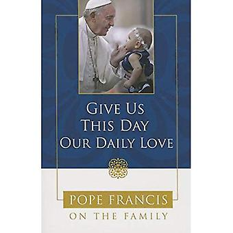Give Us This Day, Our Daily Love: Pope Francis on the Family