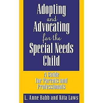 Adopting and Advocating for the Special Needs Child A Guide for Parents and Professionals by Babb & L. Anne