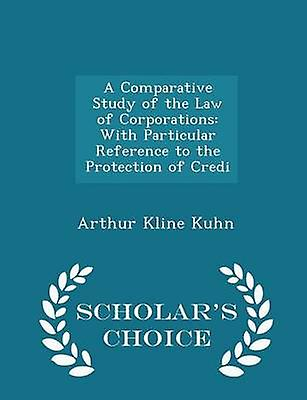 A Comparative Study of the Law of Corporations With Particular Reference to the Protection of Credi  Scholars Choice Edition by Kuhn & Arthur Kline