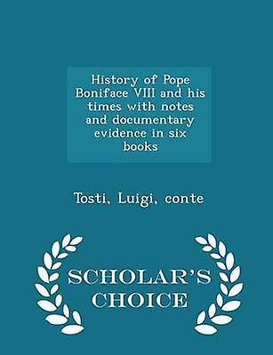 History of Pope Boniface VIII and his times with notes and documentary evidence in six books  Scholars Choice Edition by conte & Tosti & Luigi