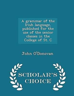 A grammar of the Irish language published for the use of the senior classes in the College of St. C  Scholars Choice Edition by ODonovan & John