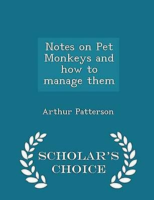 Notes on Pet Monkeys and how to manage them  Scholars Choice Edition by Patterson & Arthur