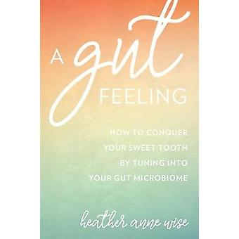 A Gut Feeling - Conquer Your Sweet Tooth by Tuning Into Your Microbiom