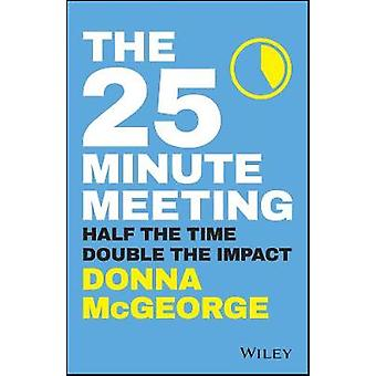 The 25 Minute Meeting - Half the Time - Double the Impact by The 25 Mi