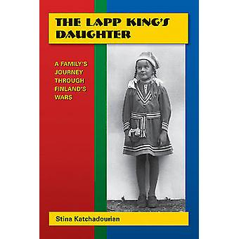 The Lapp King's Daughter - A Family's Journey Through Finland's Wars b