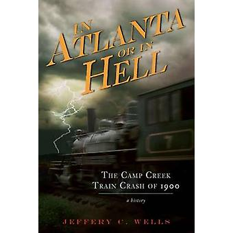 In Atlanta or in Hell - The Camp Creek Train Crash of 1900 by Jeffery