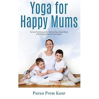 Yoga for Happy Mums Simple techniques for getting your spark back and enjoying parenthood again by Prem Kaur & Puran