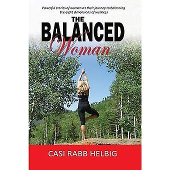 The Balanced Woman Powerful stories of women on their journey to balancing the eight dimensions of wellness by Helbig & Casi