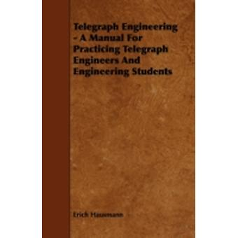 Telegraph Engineering  A Manual For Practicing Telegraph Engineers And Engineering Students by Hausmann & Erich