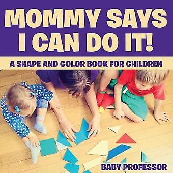 Mommy Says I Can Do It A Shape and Color Book for Children by Baby Professor
