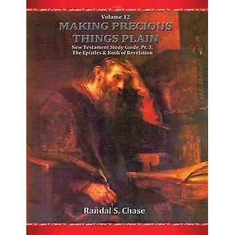 New Testament Study Guide Pt. 3 The Epistles and Book of Revelation Making Precious Things Plain Vol. 12 by Chase & Randal S.
