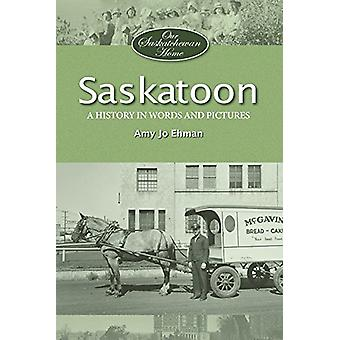 Saskatoon - A History in Words and Pictures by Saskatoon - A History in