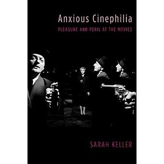 Anxious Cinephilia  Pleasure and Peril at the Movies by Sarah Keller