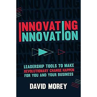 Innovating Innovation - Leadership Tools to Make Revolutionary Change