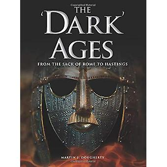 The 'Dark' Ages - From the Sack of Rome to Hastings by Martin J Doughe