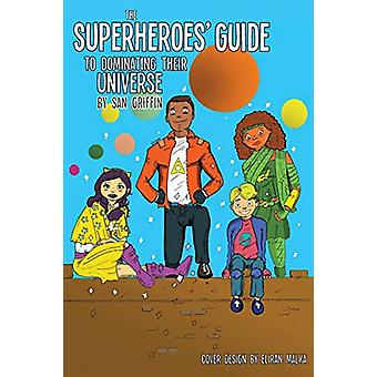The Superheroes' Guide To Dominating Their Universe by San Griffin -