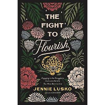 Fight to Flourish Engaging in the Struggle to Cultivate the Life You Were Born to Live