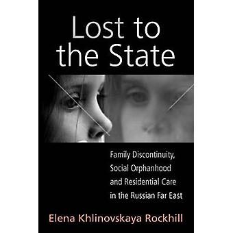 Lost to the State Family Discontinuity Social Orphanhood and Residential Care in the Russian Far East by Rockhill & Elena Khlinovskaya