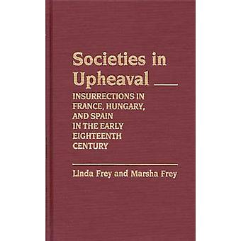 Societies in Upheaval Insurrections in France Hungary and Spain in the Early Eighteenth Century by Frey & Linda