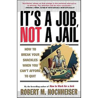 Its a Job Not a Jail How to Break Your Shackles When You Cant Afford to Quit by Hochheiser & Robert M.