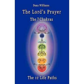 The Lords Prayer the Seven Chakras the Twelve Life Paths  The Prayer of Christ Consciousness as a Light for the Auric Centers and a Map Through Th by Williams & Dana