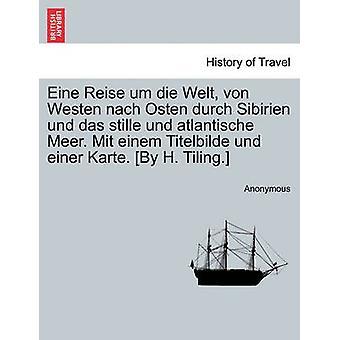 Eine Reise um die Welt von Westen nach Osten durch Sibirien und das stille und atlantische Meer. Mit einem Titelbilde und einer Karte. Di H. Tiling. da Anonymous