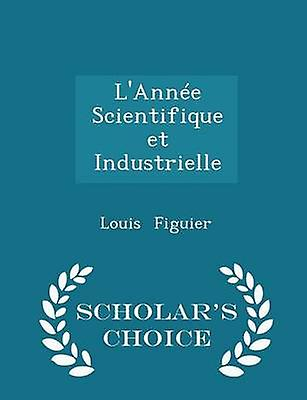 LAnne Scientifique et Industrielle  Scholars Choice Edition by Figuier & Louis