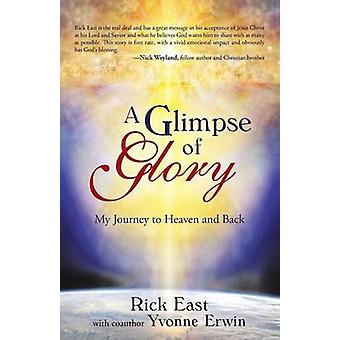 A Glimpse of Glory  My Journey to Heaven and Back by Rick East & Yvonne Erwin