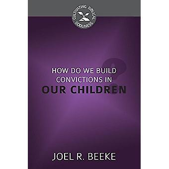 How Do We Plant Godly Convictions in Our Children? by Joel R Beeke -