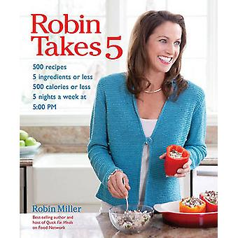 Robin Takes 5 - 500 Recipes - 5 Ingredients or Less - 500 Calories or