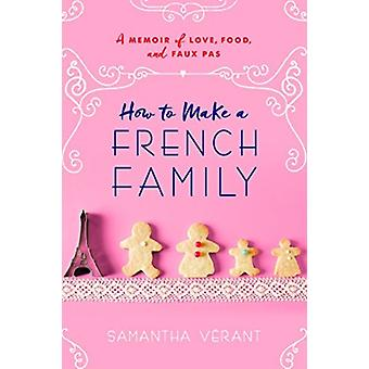 How to Make a French Family  A Memoir of Love Food and Faux Pas by Samantha Verant