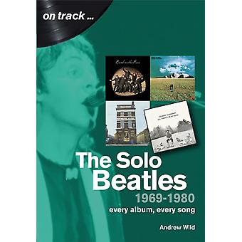 The Solo Beatles  1969 to 1980  Every Album Every Song by Andrew Wild