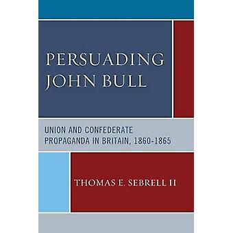 Persuading John Bull  Union and Confederate Propaganda in Britain 186065 by II Thomas E Sebrell