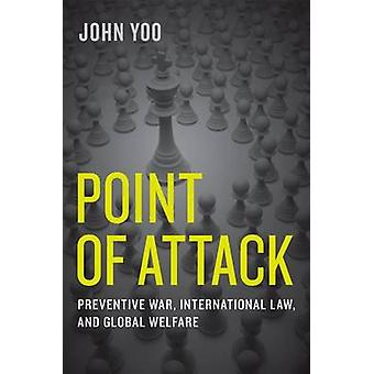 Point of Attack Preventive War International Law and Global Welfare by Yoo & John