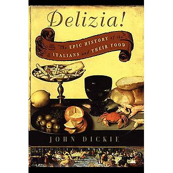 The Delizia The Epic History of the Italians and Their Food by Dickie & John