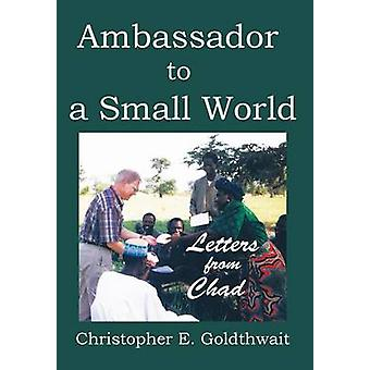 AMBASSADOR TO A SMALL WORLD Letters from Chad by Goldthwait & Christopher E.