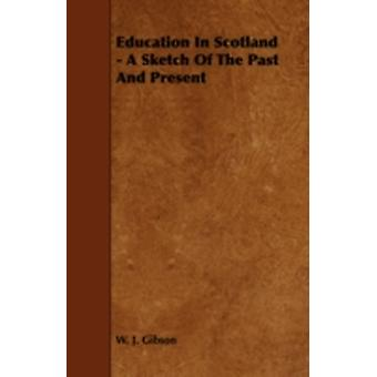 Education In Scotland  A Sketch Of The Past And Present by Gibson & W. J.