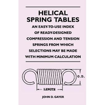 Helical Spring Tables  An EasyToUse Index of ReadyDesigned Compression and Tension Springs from Which Selections May Be Made with Minimum Calculat by Gayer & John D.